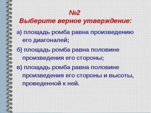 №2 Выберите верное утверждение: а) площадь ромба равна произведению его диаго