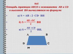 №5 Площадь трапеции ABCD с основаниями AB и CD и высотой BH вычисляется по фо