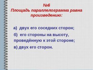 №6 Площадь параллелограмма равна произведению: а) двух его соседних сторон; б