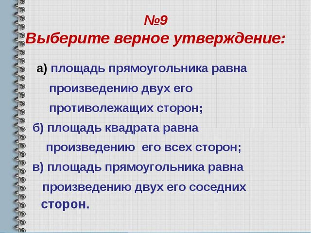 №9 Выберите верное утверждение: а) площадь прямоугольника равна произведению...
