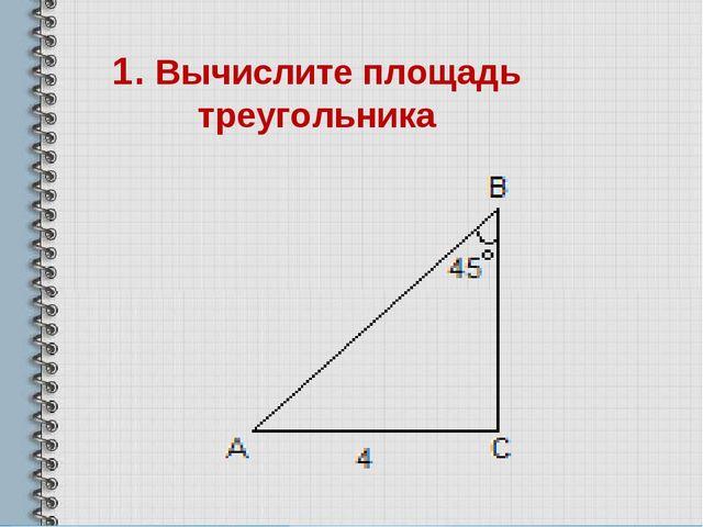 1. Вычислите площадь треугольника