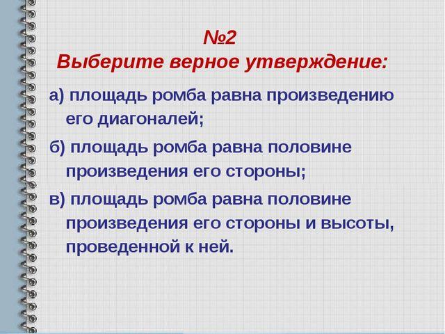 №2 Выберите верное утверждение: а) площадь ромба равна произведению его диаго...