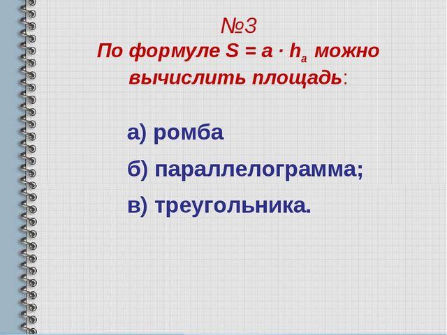 №3 По формуле S = a · ha можно вычислить площадь: а) ромба б) параллелограмма...
