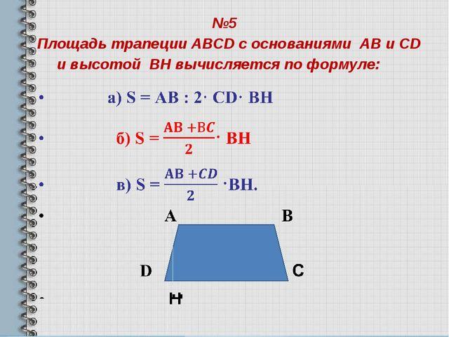 №5 Площадь трапеции ABCD с основаниями AB и CD и высотой BH вычисляется по фо...
