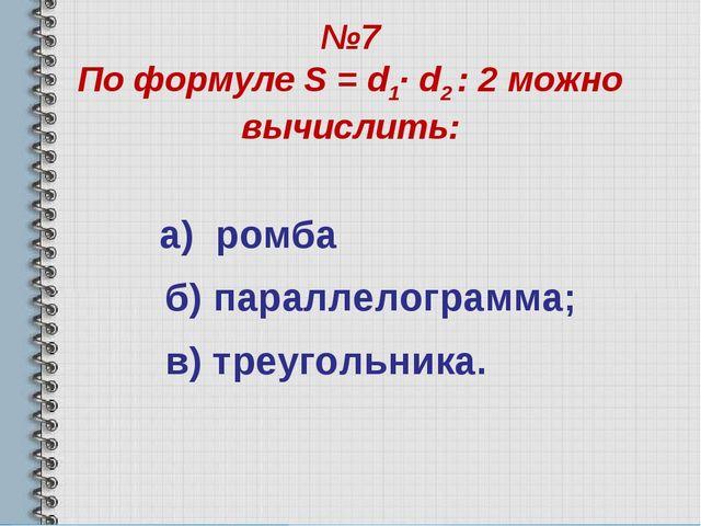 №7 По формуле S = d1· d2 : 2 можно вычислить: а) ромба б) параллелограмма; в)...