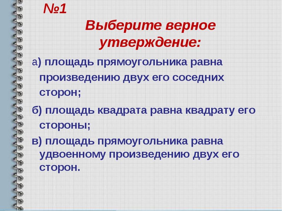 №1 Выберите верное утверждение: а) площадь прямоугольника равна произведению...