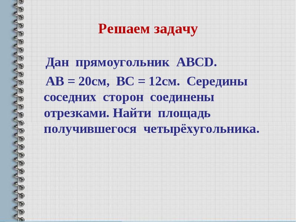 Решаем задачу Дан прямоугольник ABCD. AB = 20см, BC = 12см. Середины соседних...