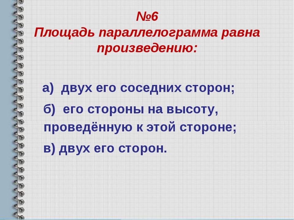 №6 Площадь параллелограмма равна произведению: а) двух его соседних сторон; б...