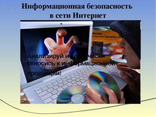 Информационная безопасность в сети Интернет Анализируй и критически относись