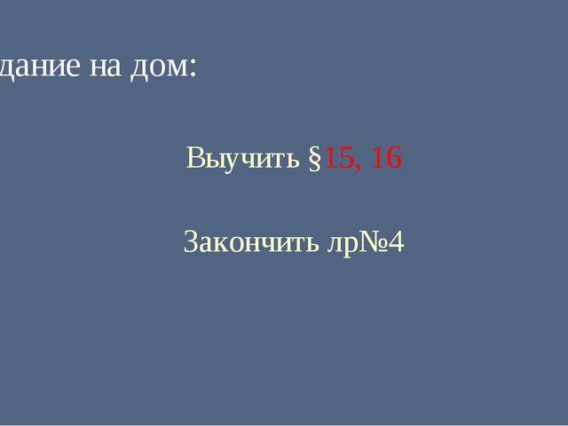 Задание на дом: Выучить §15, 16 Закончить лр№4