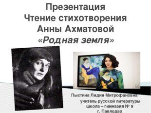 Презентация Чтение стихотворения Анны Ахматовой «Родная земля» Пыстина Лидия