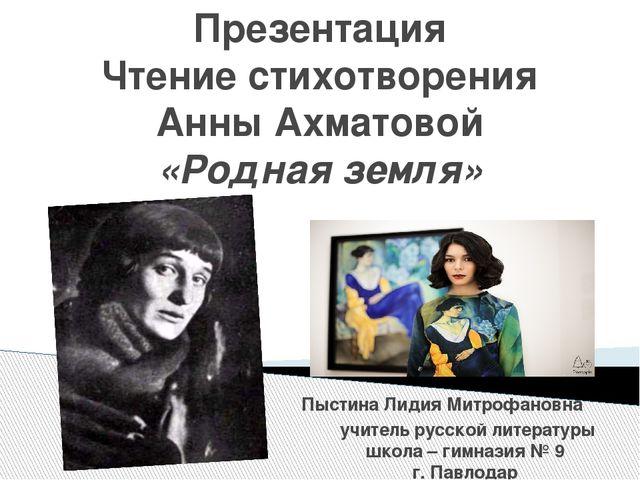 Презентация Чтение стихотворения Анны Ахматовой «Родная земля» Пыстина Лидия...
