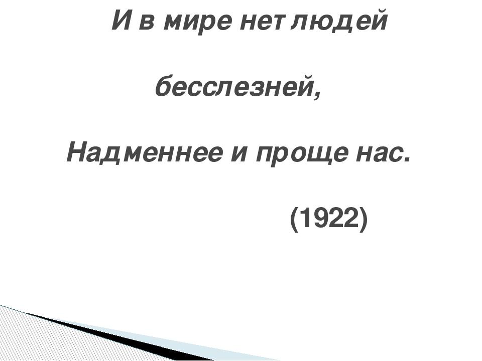 И в мире нет людей бесслезней, Надменнее и проще нас. ...