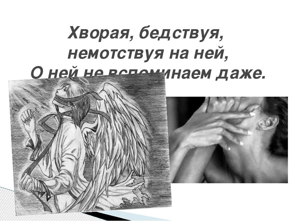 Хворая, бедствуя, немотствуя на ней, О ней не вспоминаем даже.