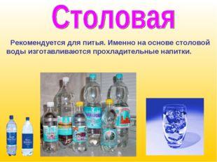 Рекомендуется для питья. Именно на основе столовой воды изготавливаются прох