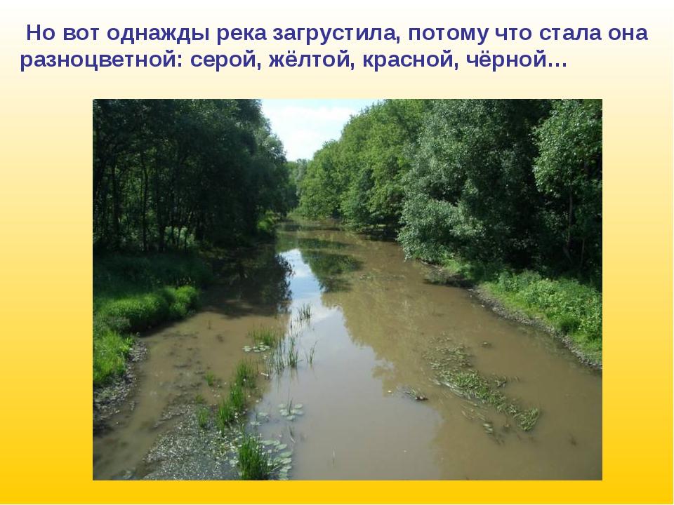 Но вот однажды река загрустила, потому что стала она разноцветной: серой, жё...