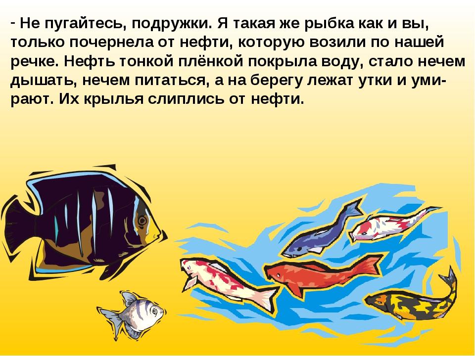 Не пугайтесь, подружки. Я такая же рыбка как и вы, только почернела от нефти...