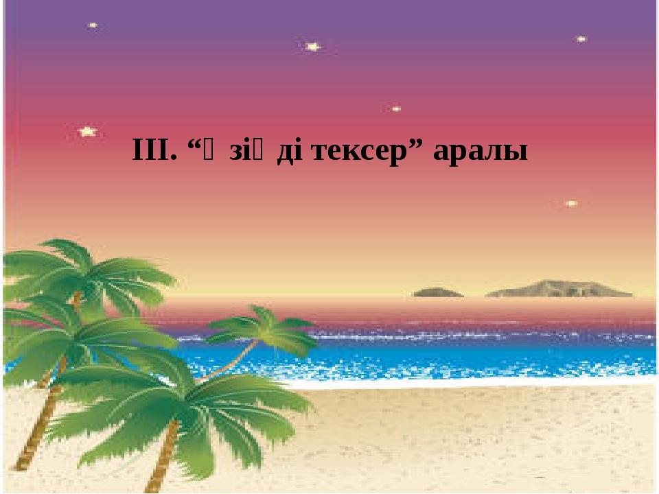 """ІІІ. """"Өзіңді тексер"""" аралы"""