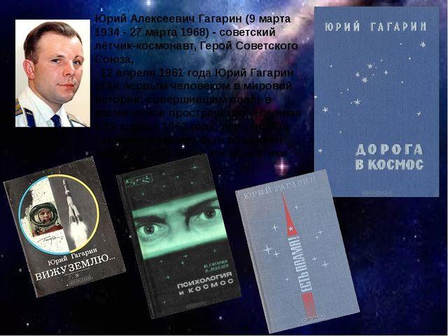 Юрий Алексеевич Гагарин (9 марта 1934 - 27 марта 1968) - советский лётчик-...