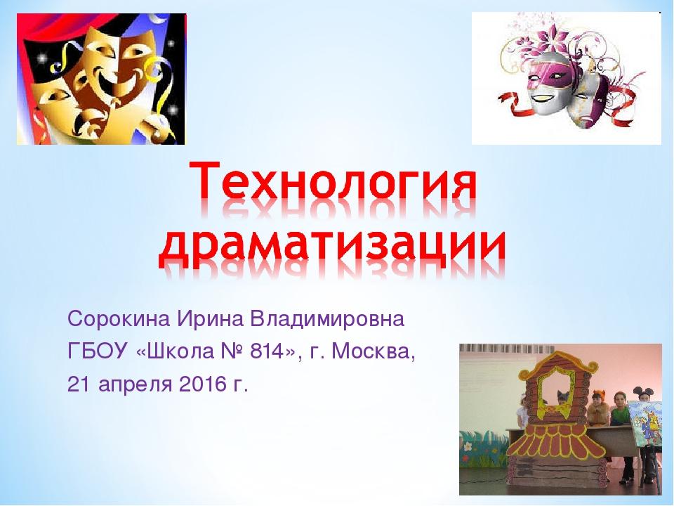 Сорокина Ирина Владимировна ГБОУ «Школа № 814», г. Москва, 21 апреля 2016 г.