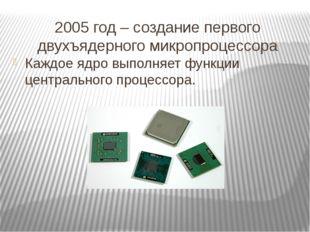 2005 год – создание первого двухъядерного микропроцессора Каждое ядро выполня