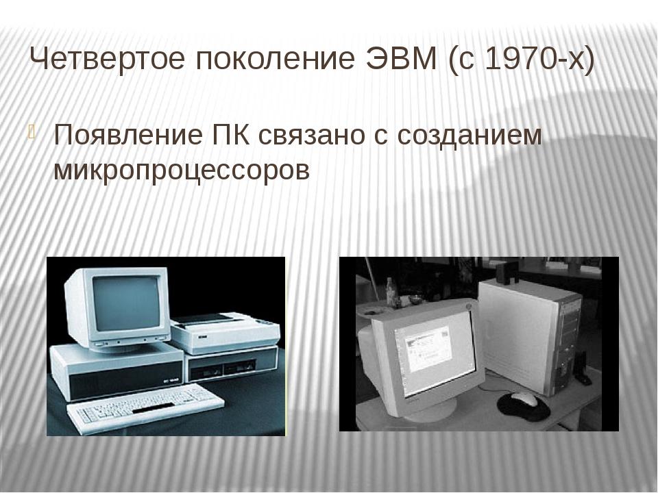 Четвертое поколение ЭВМ (с 1970-х) Появление ПК связано с созданием микропроц...