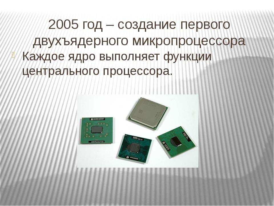2005 год – создание первого двухъядерного микропроцессора Каждое ядро выполня...