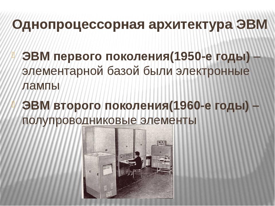 Однопроцессорная архитектура ЭВМ ЭВМ первого поколения(1950-е годы) – элемент...
