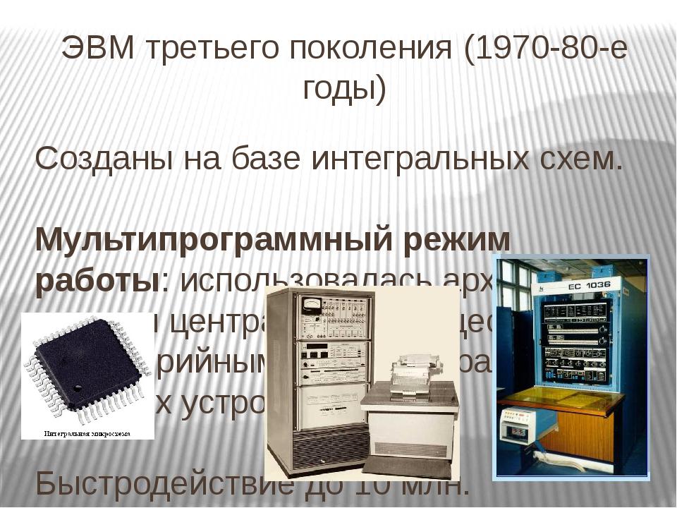 ЭВМ третьего поколения (1970-80-е годы) Созданы на базе интегральных схем. Му...