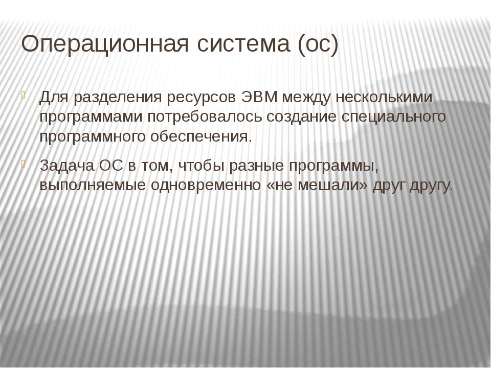 Операционная система (ос) Для разделения ресурсов ЭВМ между несколькими прогр...