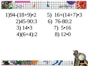 1)94-(18+9)•2 5) 16+(14+7)•3 2)45-90:3 6) 76-80:2 3) 14•3 7) 5•16 4)(6+4):2 8