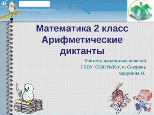 Математика 2 класс Арифметические диктанты Учитель начальных классов ГБОУ СОШ