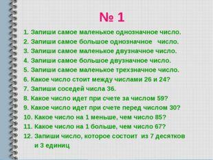 № 1 1. Запиши самое маленькое однозначное число. 2. Запиши самое большое одно