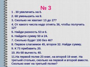 № 3 1 . 30 увеличить на 6. 2. 68 уменьшить на 8. 3. Сколько не хватает 13 до