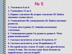 № 5 1. Увеличьте 6 на 9. 2. Уменьшите 11 на 5. 3. Первое слагаемое 40, второе