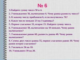 № 6 1.Найдите сумму чисел 50 и 4. 2. Уменьшаемое 56, вычитаемое 6. Чему равна