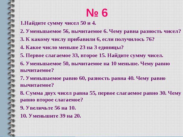 № 6 1.Найдите сумму чисел 50 и 4. 2. Уменьшаемое 56, вычитаемое 6. Чему равна...