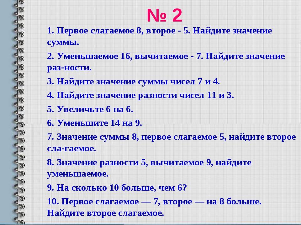 № 2 1. Первое слагаемое 8, второе - 5. Найдите значение суммы. 2. Уменьшаемое...