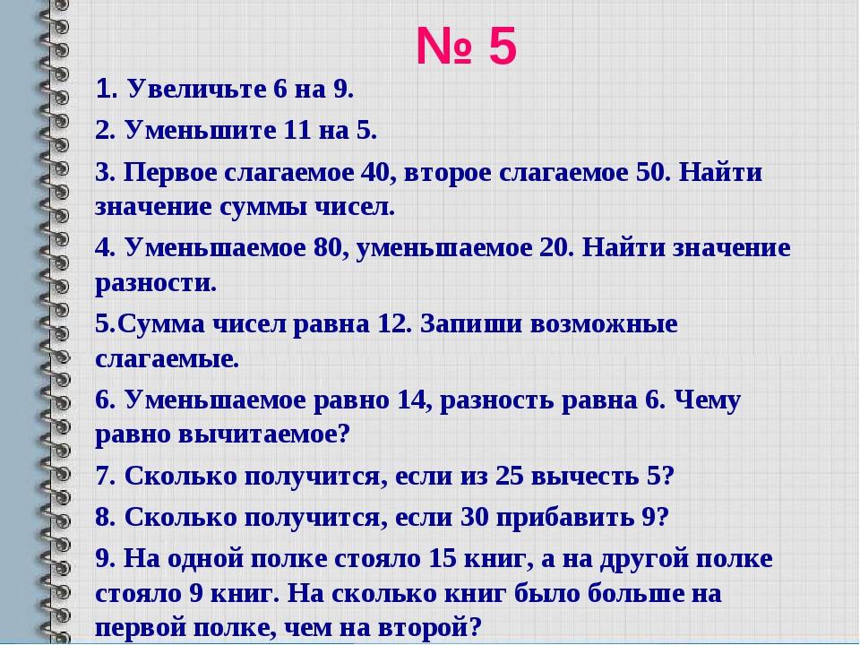 № 5 1. Увеличьте 6 на 9. 2. Уменьшите 11 на 5. 3. Первое слагаемое 40, второе...