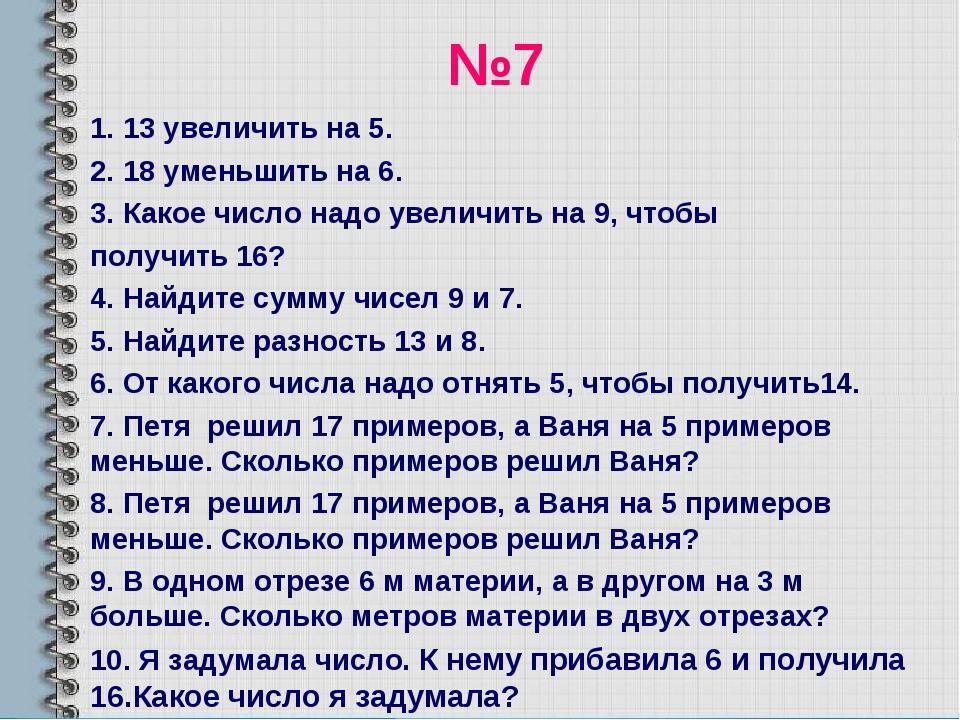 №7 1. 13 увеличить на 5. 2. 18 уменьшить на 6. 3. Какое число надо увеличить...