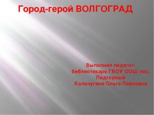 Город-герой ВОЛГОГРАД Выполнил педагог- библиотекарь ГБОУ ООШ пос. Подгорный