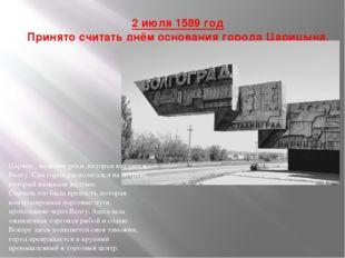 2 июля 1589 год Принято считать днём основания города Царицына. Царица - наз