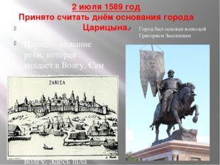 2 июля 1589 год Принято считать днём основания города Царицына. . Царица - на
