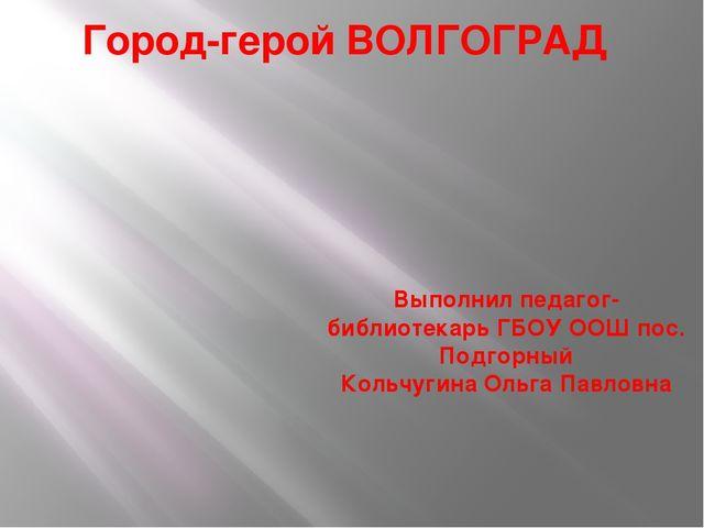 Город-герой ВОЛГОГРАД Выполнил педагог- библиотекарь ГБОУ ООШ пос. Подгорный...