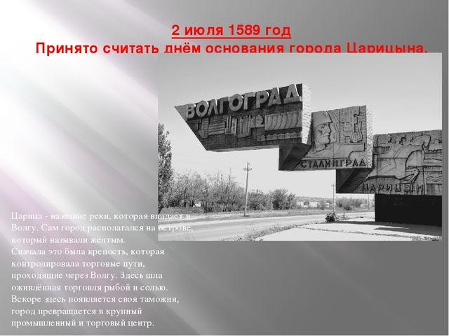 2 июля 1589 год Принято считать днём основания города Царицына. Царица - наз...