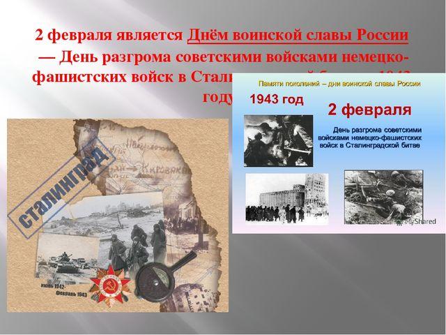 2 февраля являетсяДнём воинской славы России— День разгрома советскими войс...