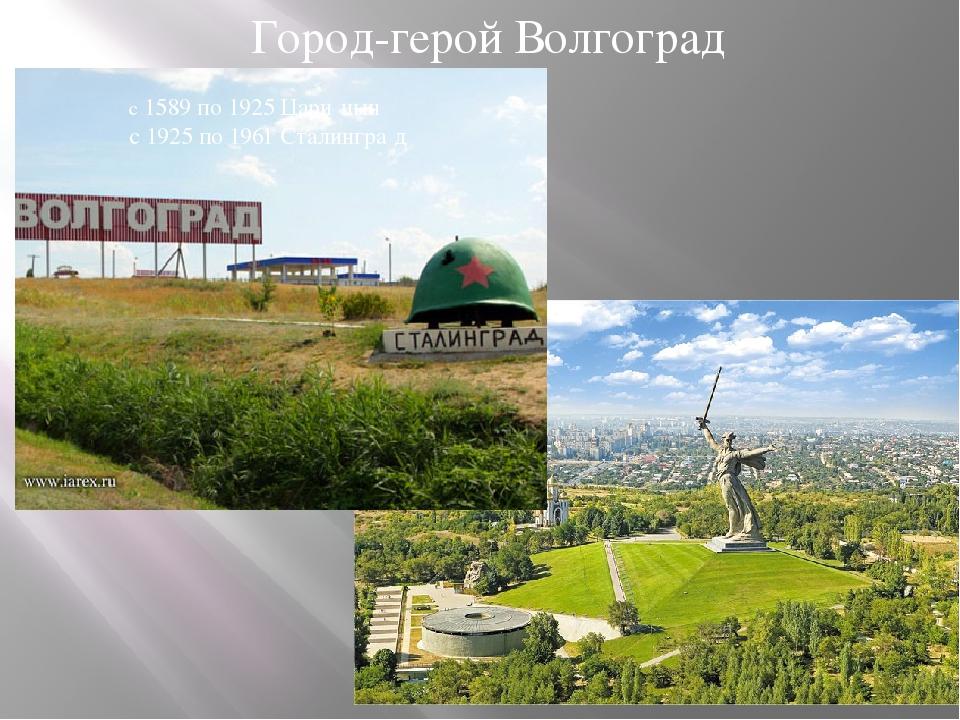 Город-герой Волгоград с 1589 по 1925 Цари́цын с 1925 по 1961 Сталингра́д