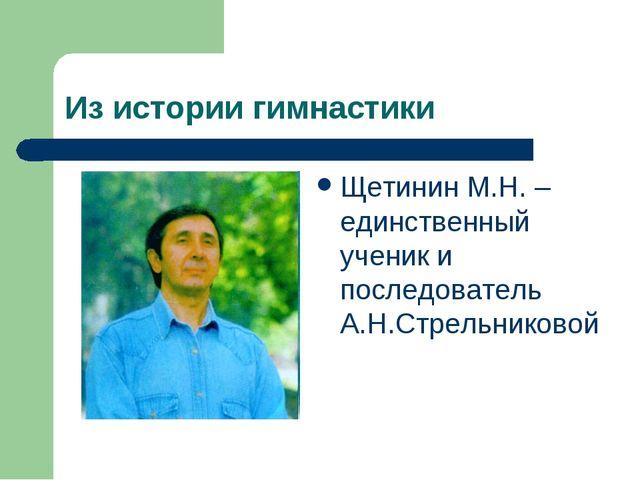 Из истории гимнастики Щетинин М.Н. – единственный ученик и последователь А.Н....