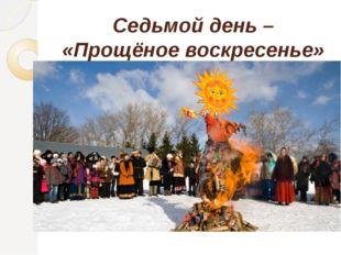 Седьмой день – «Прощёное воскресенье»