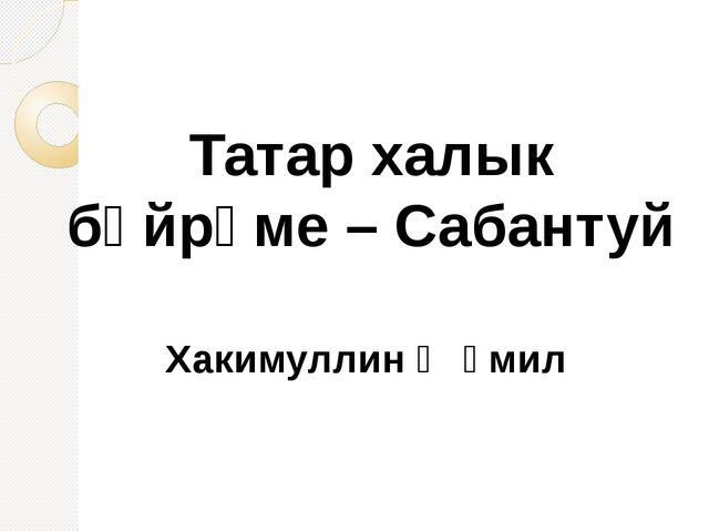 Татар халык бәйрәме – Сабантуй Хакимуллин Җәмил